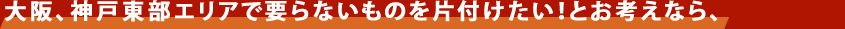 大阪府全域、兵庫県南東部エリアで要らないものを片付けたい!とお考えなら、